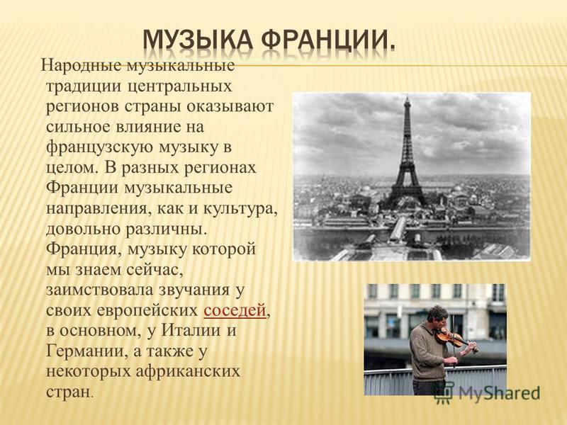 Народные музыкальные традиции центральных регионов страны оказывают сильное влияние на французскую музыку в целом. В разных регионах Франции музыкальные направления, как и культура, довольно различны. Франция, музыку которой мы знаем сейчас, заимство