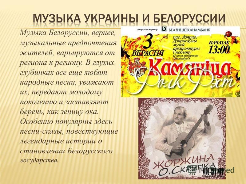 Музыка Белоруссии, вернее, музыкальные предпочтения жителей, варьируются от региона к региону. В глухих глубинках все еще любят народные песни, уважают их, передают молодому поколению и заставляют беречь, как зеницу ока. Особенно популярны здесь песн