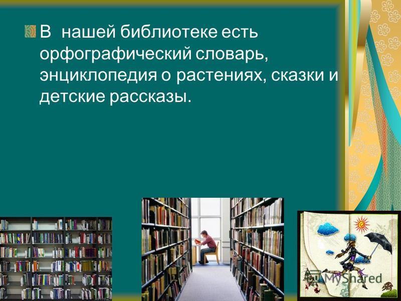 В нашей библиотеке есть орфографический словарь, энциклопедия о растениях, сказки и детские рассказы.