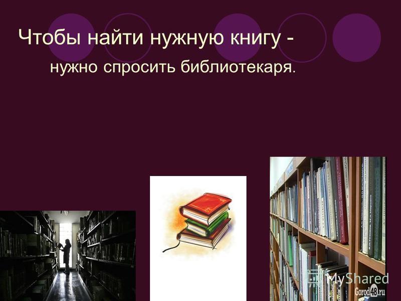 Чтобы найти нужную книгу - нужно спросить библиотекаря.