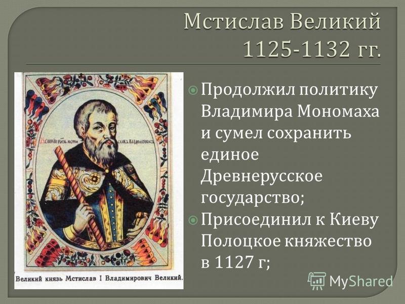 Продолжил политику Владимира Мономаха и сумел сохранить единое Древнерусское государство ; Присоединил к Киеву Полоцкое княжество в 1127 г ;