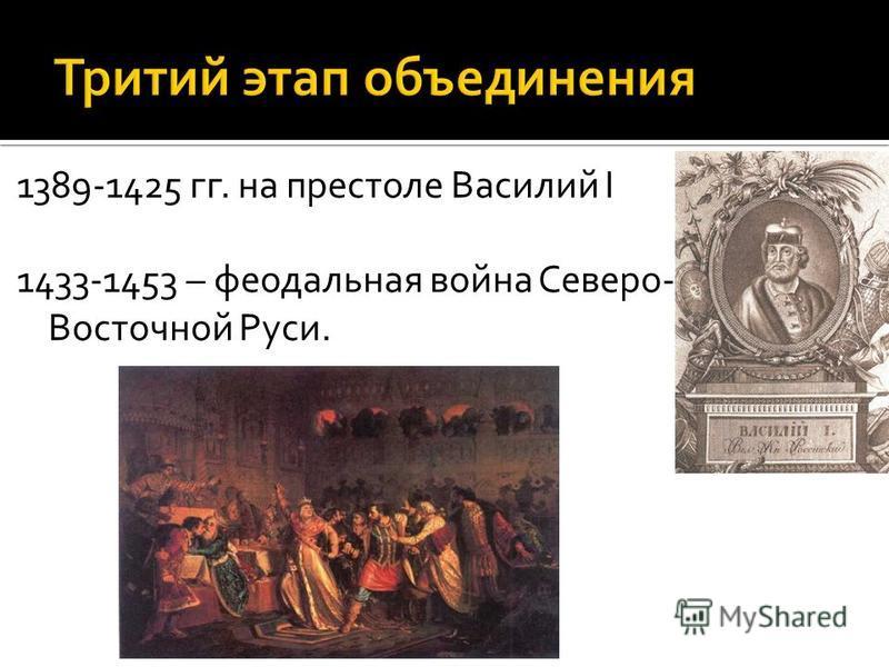 1389-1425 гг. на престоле Василий I 1433-1453 – феодальная война Северо- Восточной Руси.