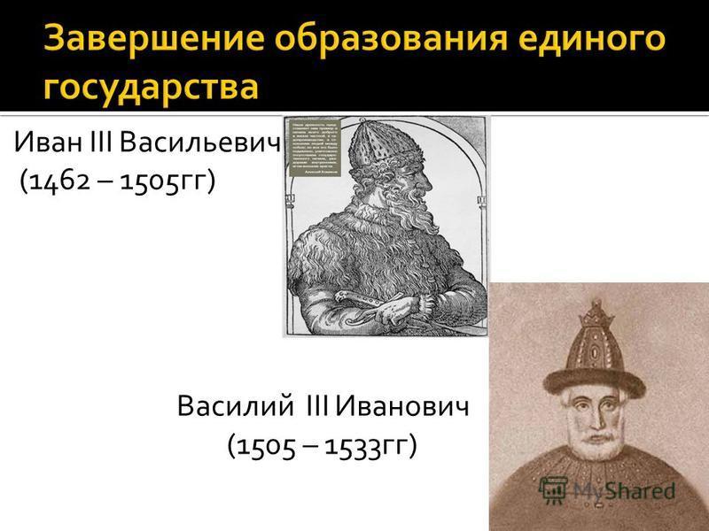 Иван III Васильевич (1462 – 1505 гг) Василий III Иванович (1505 – 1533 гг)