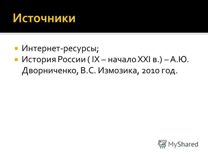 Интернет-ресурсы; История России ( IX – начало XXI в.) – А.Ю. Дворниченко, В.С. Измозика, 2010 год.