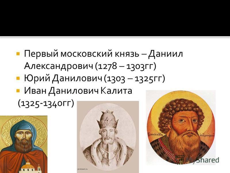 Первый московский князь – Даниил Александрович (1278 – 1303 гг) Юрий Данилович (1303 – 1325 гг) Иван Данилович Калита (1325-1340 гг)
