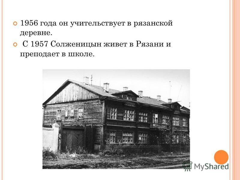 1956 года он учительствует в рязанской деревне. С 1957 Солженицын живет в Рязани и преподает в школе.