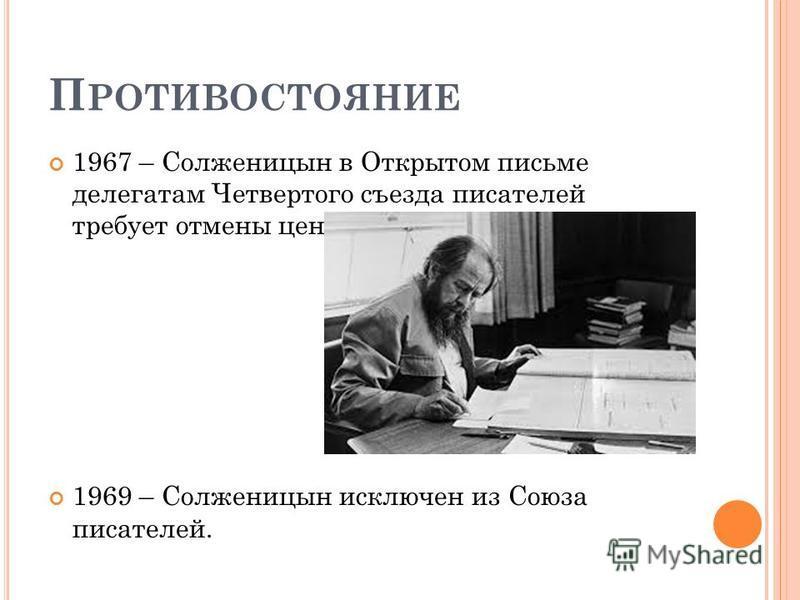 П РОТИВОСТОЯНИЕ 1967 – Солженицын в Открытом письме делегатам Четвертого съезда писателей требует отмены цензуры 1969 – Солженицын исключен из Союза писателей.