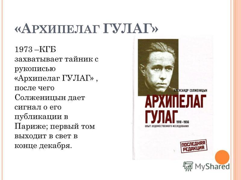 «А РХИПЕЛАГ ГУЛАГ» 1973 –КГБ захватывает тайник с рукописью «Архипелаг ГУЛАГ», после чего Солженицын дает сигнал о его публикации в Париже; первый том выходит в свет в конце декабря.