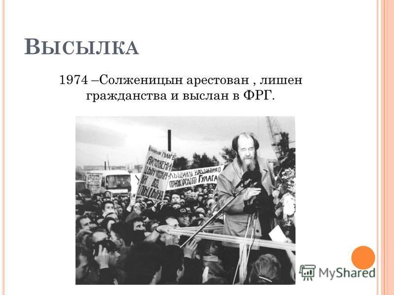 В ЫСЫЛКА 1974 –Солженицын арестован, лишен гражданства и выслан в ФРГ.