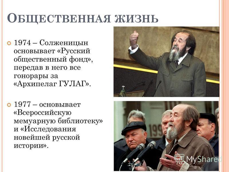 О БЩЕСТВЕННАЯ ЖИЗНЬ 1974 – Солженицын основывает «Русский общественный фонд», передав в него все гонорары за «Архипелаг ГУЛАГ». 1977 – основывает «Всероссийскую мемуарную библиотеку» и «Исследования новейшей русской истории».