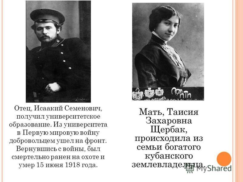 Отец, Исаакий Семенович, получил университетское образование. Из университета в Первую мировую войну добровольцем ушел на фронт. Вернувшись с войны, был смертельно ранен на охоте и умер 15 июня 1918 года. Мать, Таисия Захаровна Щербак, происходила из
