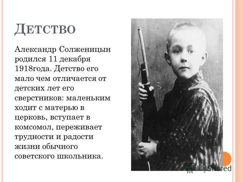 Д ЕТСТВО Александр Солженицын родился 11 декабря 1918 года. Детство его мало чем отличается от детских лет его сверстников: маленьким ходит с матерью в церковь, вступает в комсомол, переживает трудности и радости жизни обычного советского школьника.