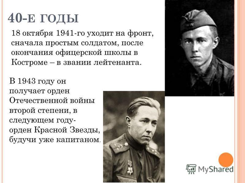 40- Е ГОДЫ 18 октября 1941-го уходит на фронт, сначала простым солдатом, после окончания офицерской школы в Костроме – в звании лейтенанта. В 1943 году он получает орден Отечественной войны второй степени, в следующем году- орден Красной Звезды, буду
