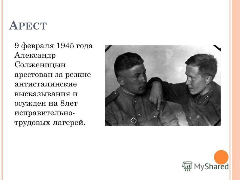 А РЕСТ 9 февраля 1945 года Александр Солженицын арестован за резкие антисталинские высказывания и осужден на 8 лет исправительно- трудовых лагерей.