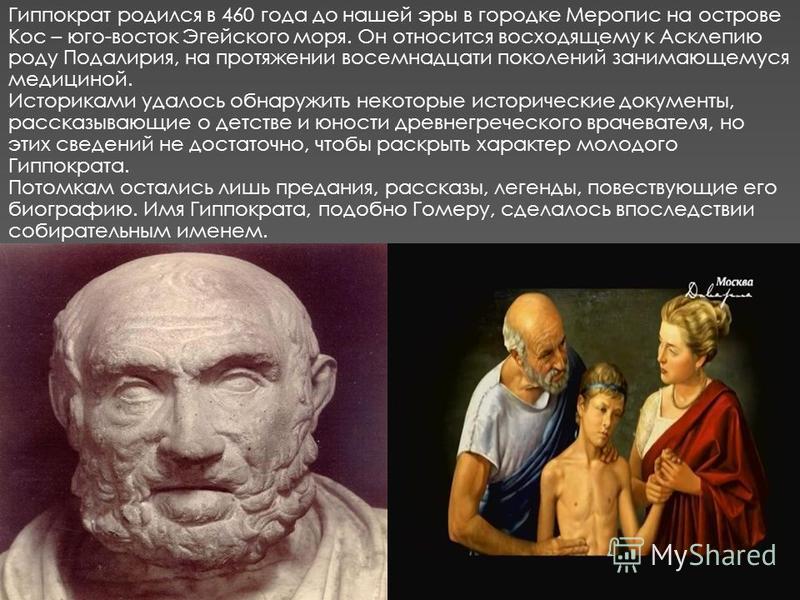 Гиппократ родился в 460 года до нашей эры в городке Меропис на острове Кос – юго-восток Эгейского моря. Он относится восходящему к Асклепию роду Подалирия, на протяжении восемнадцати поколений занимающемуся медициной. Историками удалось обнаружить не