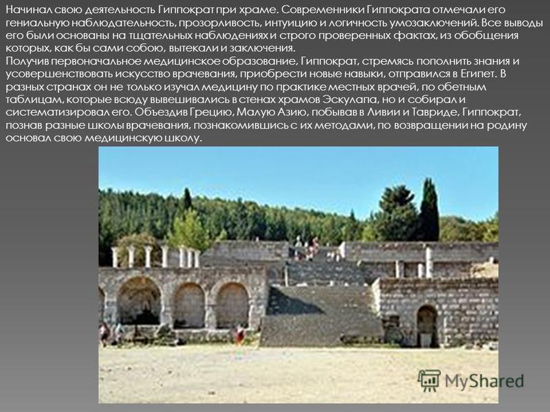 Начинал свою деятельность Гиппократ при храме. Современники Гиппократа отмечали его гениальную наблюдательность, прозорливость, интуицию и логичность умозаключений. Все выводы его были основаны на тщательных наблюдениях и строго проверенных фактах, и