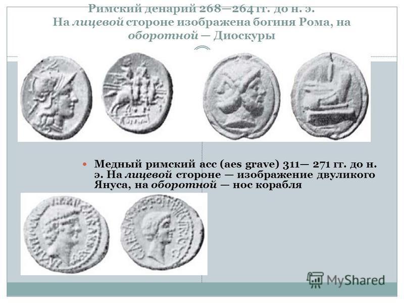 Римский денарий 268264 гг. до н. э. На лицевой стороне изображена богиня Рома, на оборотной Диоскуры Медный римский асс (aes grave) 311 271 гг. до н. э. На лицевой стороне изображение двуликого Януса, на оборотной нос корабля