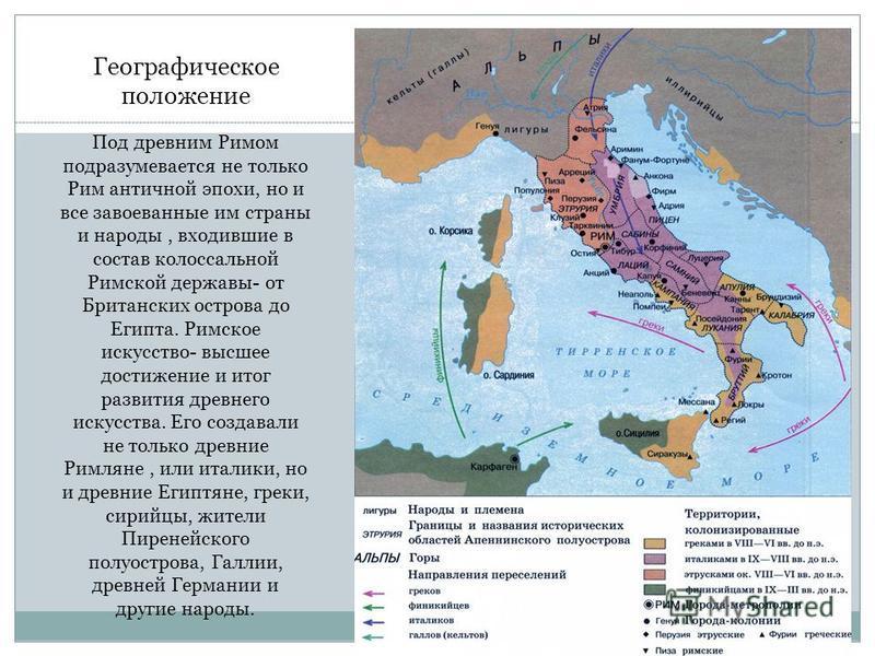 Географическое положение Под древним Римом подразумевается не только Рим античной эпохи, но и все завоеванные им страны и народы, входившие в состав колоссальной Римской державы- от Британских острова до Египта. Римское искусство- высшее достижение и