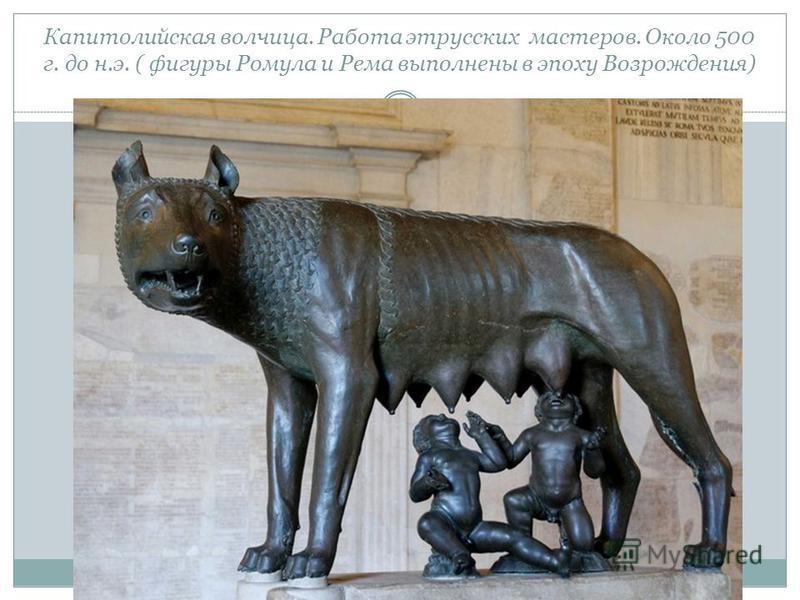 Капитолийская волчица. Работа этрусских мастеров. Около 500 г. до н.э. ( фигуры Ромула и Рема выполнены в эпоху Возрождения)
