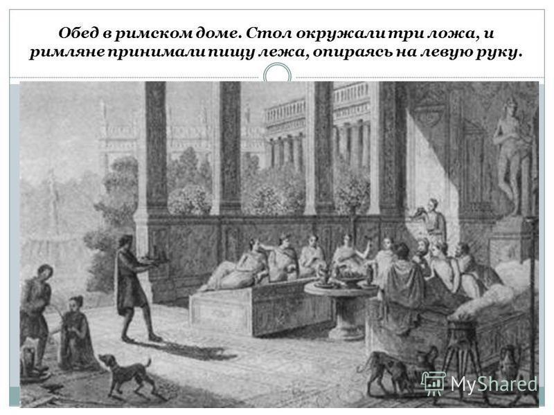 Обед в римском доме. Стол окружали три ложа, и римляне принимали пищу лежа, опираясь на левую руку.