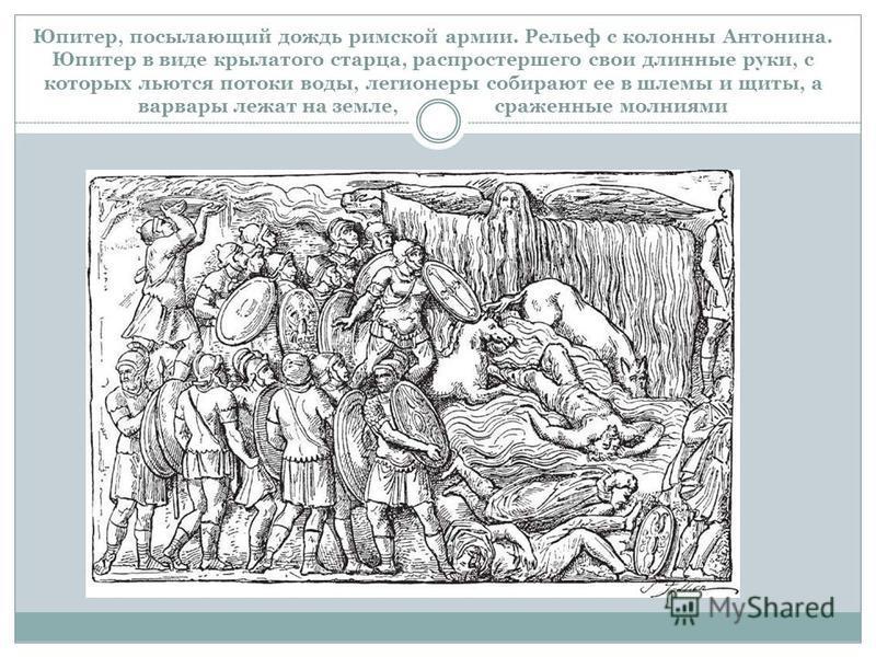 Юпитер, посылающий дождь римской армии. Рельеф с колонны Антонина. Юпитер в виде крылатого старца, распростершего свои длинные руки, с которых льются потоки воды, легионеры собирают ее в шлемы и щиты, а варвары лежат на земле, сраженные молниями