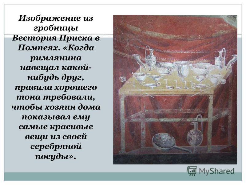 Изображение из гробницы Вестория Приска в Помпеях. «Когда римлянина навещал какой- нибудь друг, правила хорошего тона требовали, чтобы хозяин дома показывал ему самые красивые вещи из своей серебряной посуды».