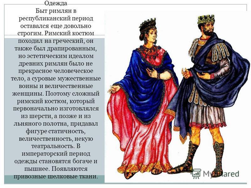 Одежда Быт римлян в республиканский период оставался еще довольно строгим. Римский костюм походил на греческий, он также был драпированным, но эстетическим идеалом древних римлян было не прекрасное человеческое тело, а суровые мужественные воины и ве