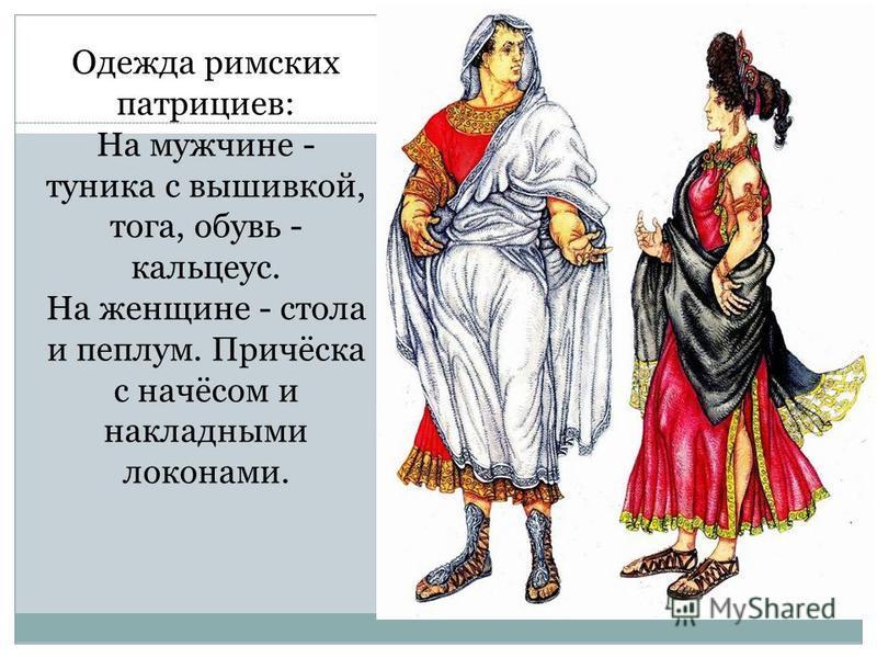 Одежда римских патрициев: На мужчине - туника с вышивкой, тога, обувь - кальцеус. На женщине - стола и пеплум. Причёска с начёсом и накладными локонами.