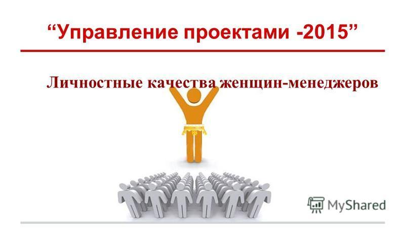 Управление проектами -2015 Личностные качества женщин-менеджеров
