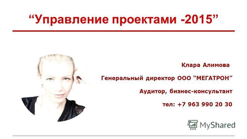 Управление проектами -2015 Клара Алимова Генеральный директор ООО МЕГАТРОН Аудитор, бизнес-консультант тел: +7 963 990 20 30