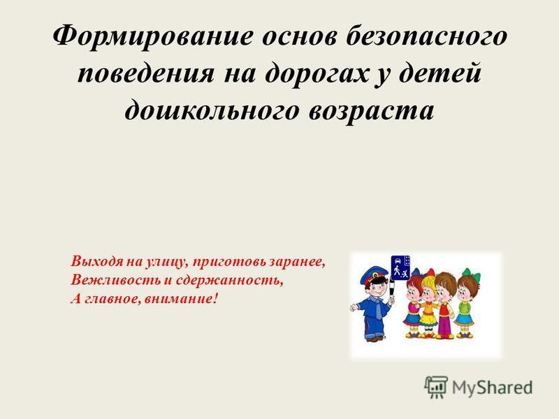 Формирование основ безопасного поведения на дорогах у детей дошкольного возраста Выходя на улицу, приготовь заранее, Вежливость и сдержанность, А главное, внимание!