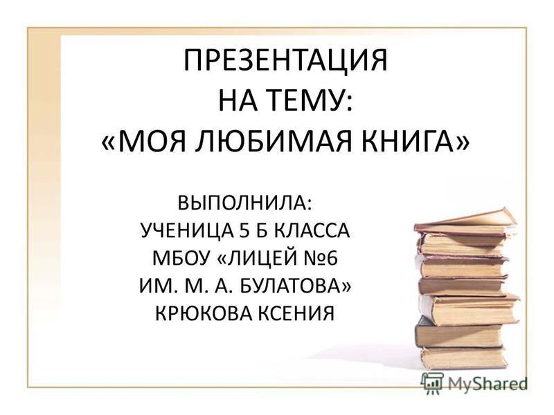 ПРЕЗЕНТАЦИЯ НА ТЕМУ: «МОЯ ЛЮБИМАЯ КНИГА» ВЫПОЛНИЛА: УЧЕНИЦА 5 Б КЛАССА МБОУ «ЛИЦЕЙ 6 ИМ. М. А. БУЛАТОВА» КРЮКОВА КСЕНИЯ