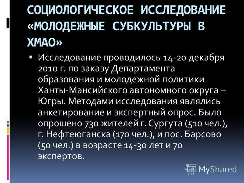 СОЦИОЛОГИЧЕСКОЕ ИССЛЕДОВАНИЕ «МОЛОДЕЖНЫЕ СУБКУЛЬТУРЫ В ХМАО» Исследование проводилось 14-20 декабря 2010 г. по заказу Департамента образования и молодежной политики Ханты-Мансийского автономного округа – Югры. Методами исследования являлись анкетиров