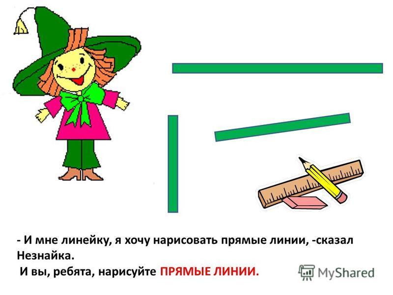 - И мне линейку, я хочу нарисовать прямые линии, -сказал Незнайка. И вы, ребята, нарисуйте ПРЯМЫЕ ЛИНИИ.