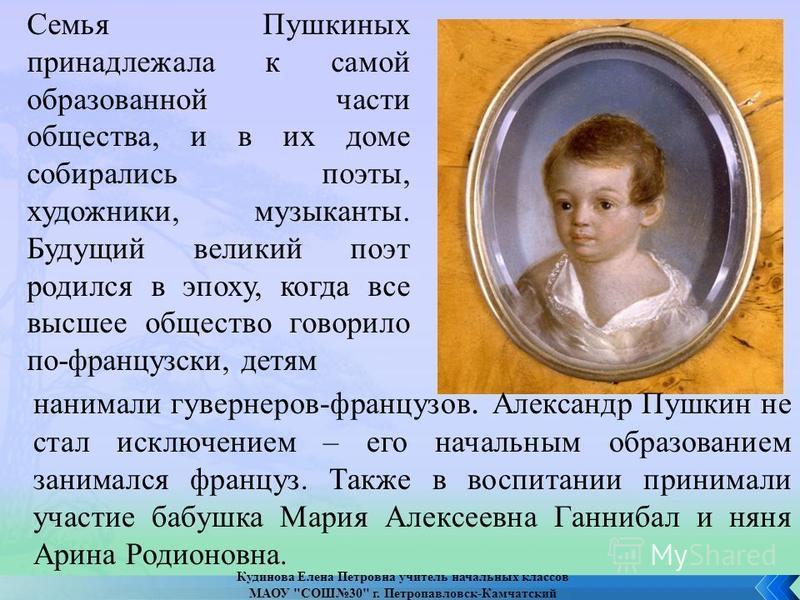 Семья Пушкиных принадлежала к самой образованной части общества, и в их доме собирались поэты, художники, музыканты. Будущий великий поэт родился в эпоху, когда все высшее общество говорило по-французски, детям нанимали гувернеров-французов. Александ