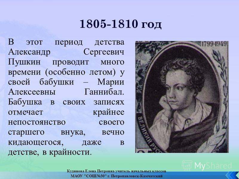 1805-1810 год В этот период детства Александр Сергеевич Пушкин проводит много времени (особенно летом) у своей бабушки – Марии Алексеевны Ганнибал. Бабушка в своих записях отмечает крайнее непостоянство своего старшего внука, вечно кидающегося, даже