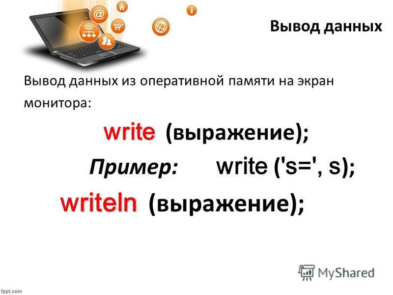 Вывод данных Вывод данных из оперативной памяти на экран монитора: rite write (выражение); Пример: write ( 's=', s ); riteln writeln (выражение);