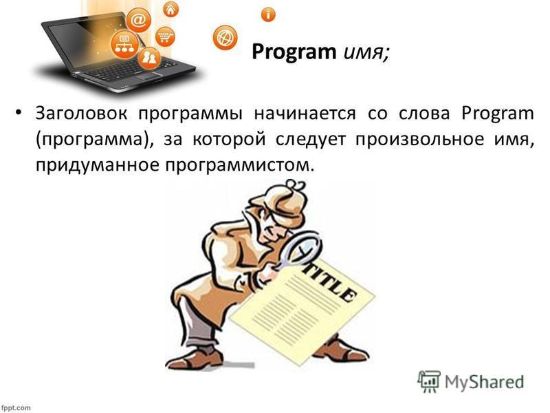 Program имя; Заголовок программы начинается со слова Program (программа), за которой следует произвольное имя, придуманное программистом.