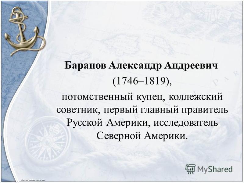 Баранов Александр Андреевич (1746–1819), потомственный купец, коллежский советник, первый главный правитель Русской Америки, исследователь Северной Америки.
