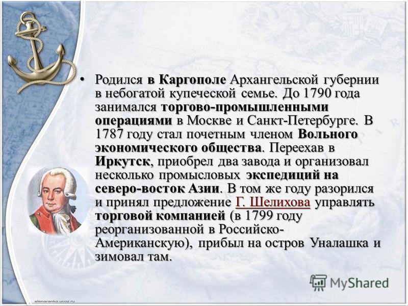 Родился в Каргополе Архангельской губернии в небогатой купеческой семье. До 1790 года занимался торгово-промышленными операциями в Москве и Санкт-Петербурге. В 1787 году стал почетным членом Вольного экономического общества. Переехав в Иркутск, приоб