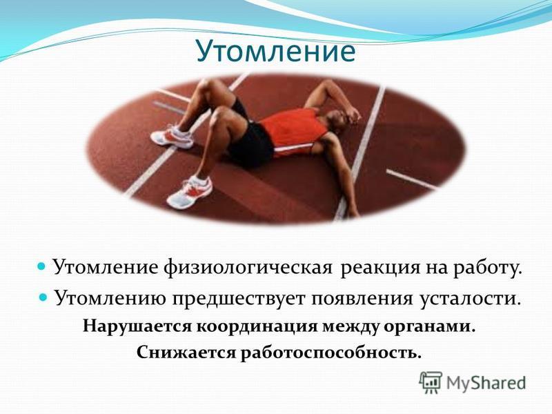 Утомление Утомление физиологическая реакция на работу. Утомлению предшествует появления усталости. Нарушается координация между органами. Снижается работоспособность.