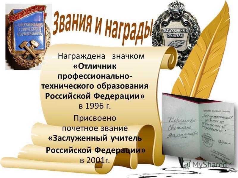 Награждена значком «Отличник профессионально- технического образования Российской Федерации» в 1996 г. Присвоено почетное звание «Заслуженный учитель Российской Федерации» в 2001 г.