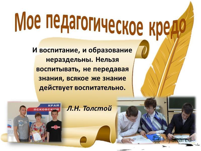 И воспитание, и образование нераздельны. Нельзя воспитывать, не передавая знания, всякое же знание действует воспитательно. Л.Н. Толстой