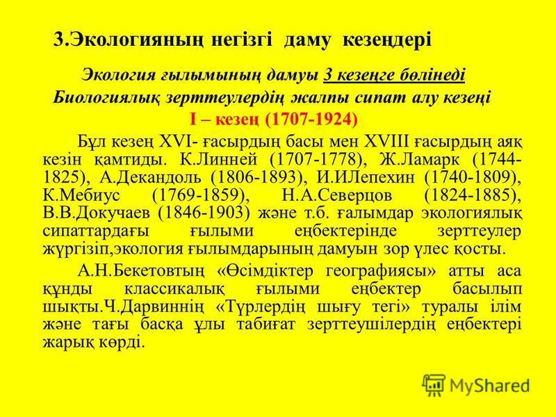 3.Экологияның негізгі даму кезеңдері Экология ғылымының дамуы 3 кезеңге бөлінеді Биологиялық зерттеулердің жалпы сипат алу кезеңі I – кезең (1707-1924) Бұл кезең ХVI- ғасырдың басы мен ХVIII ғасырдың аяқ кезін қамтиды. К.Линней (1707-1778), Ж.Ламарк