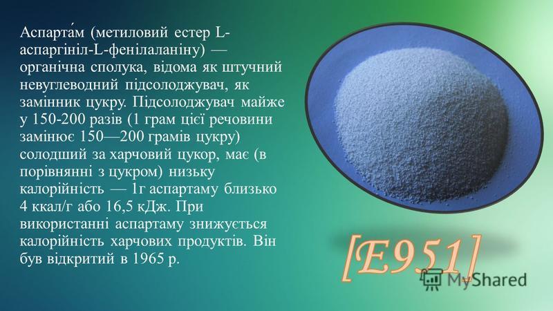 Аспарта́м (метиловий естер L- аспаргініл-L-фенілаланіну) органічна сполука, відома як штучний невуглеводний підсолоджувач, як замінник цукру. Підсолоджувач майже у 150-200 разів (1 грам цієї речовини замінює 150200 грамів цукру) солодший за харчовий