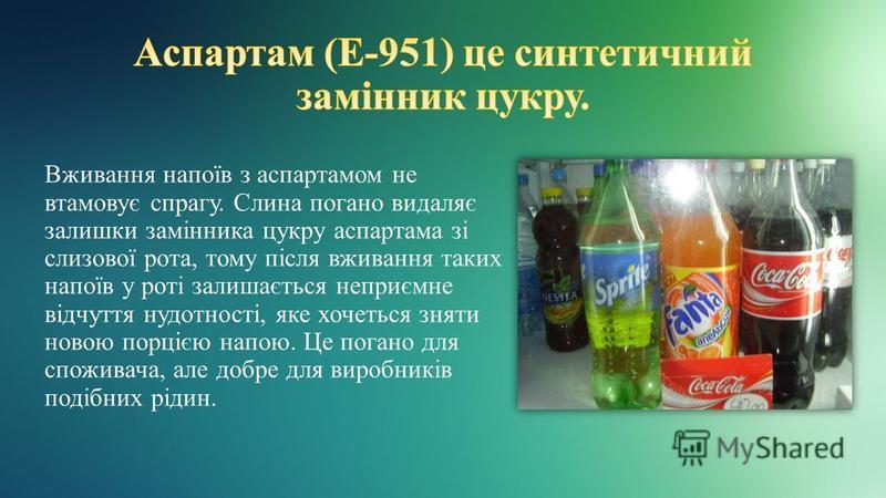 Вживання напоїв з аспартамом не втамовує спрагу. Слина погано видаляє залишки замінника цукру аспартама зі слизової рота, тому після вживання таких напоїв у роті залишається неприємне відчуття нудотності, яке хочеться зняти новою порцією напою. Це по