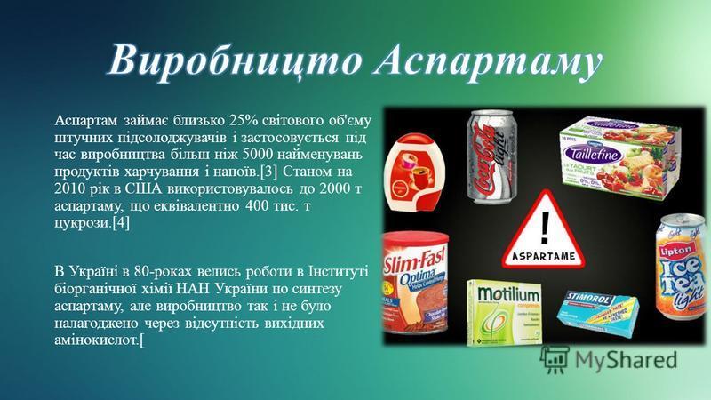 Аспартам займає близько 25% світового об'єму штучних підсолоджувачів і застосовується під час виробництва більш ніж 5000 найменувань продуктів харчування і напоїв.[3] Станом на 2010 рік в США використовувалось до 2000 т аспартаму, що еквівалентно 400