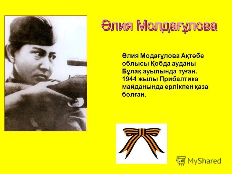 Әлия Модағұлова Ақтөбе облысы Қобда ауданы Бұлақ ауылында туған. 1944 жылы Прибалтика майданында ерлікпен қаза болған.