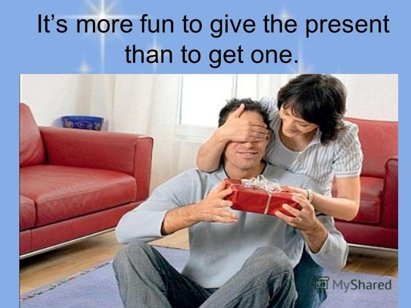 Its more fun to give the present than to get one.