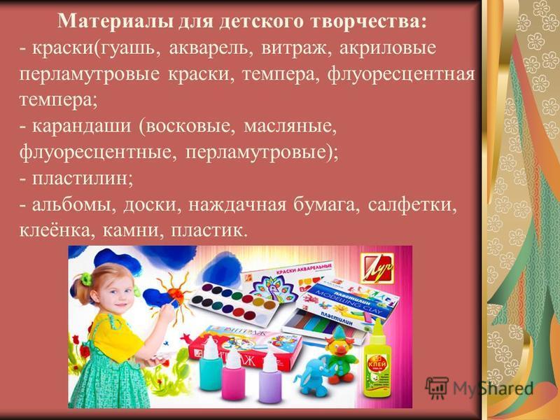 Материалы для детского творчества: - краски(гуашь, акварель, витраж, акриловые перламутровые краски, темпера, флуоресцентная темпера; - карандаши (восковые, масляные, флуоресцентные, перламутровые); - пластилин; - альбомы, доски, наждачная бумага, са